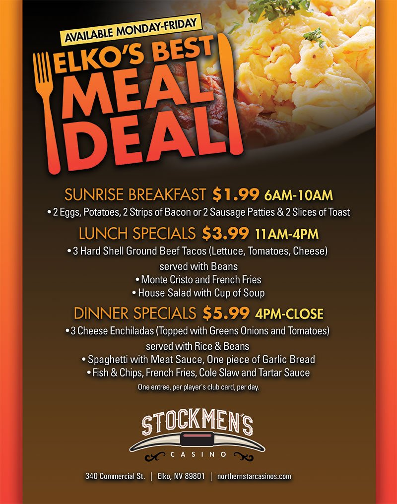 Available Monday–Friday Elko's Best Meal Deal Sunrise Breakfast $1.99 6am–10am • 2 eggs, potatoes, 2 strips of bacon or sausage patties & 2 slices of toast Lunch Specials $3.99 11am–4pm • 3 hard shell ground beef tacos (lettuce, tomatoes, cheese) served with beans • Monte cristo and french fries • House salad with cup of soup Dinner specials $5.99 4pm–Close • 3 Cheese enchiladas (topped with green onions and tomatoes) served with rice & beans • Spaghetti with meat sauce, one piece of garlic bread • Fish & Chips, french fries, cole slaw and tartar sauce | Stockmen's Casino